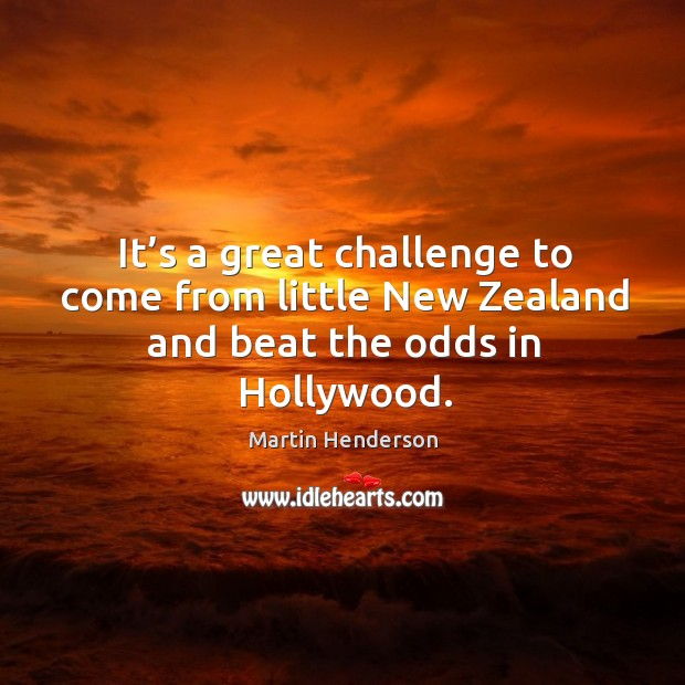 It's a great challenge to come from little new zealand and beat the odds in hollywood. Image