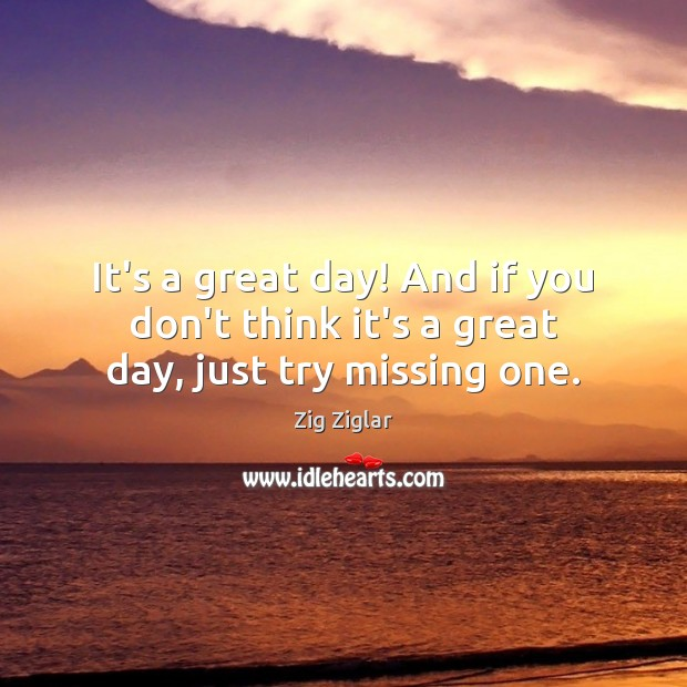 It's a great day! And if you don't think it's a great day, just try missing one. Zig Ziglar Picture Quote