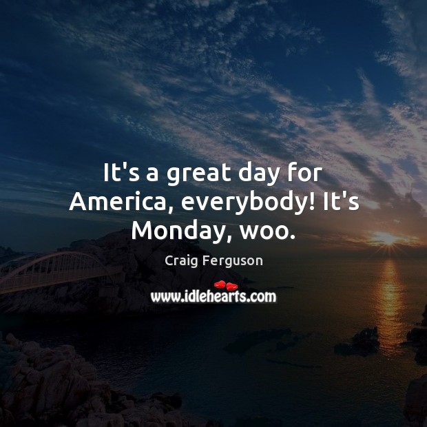 It's a great day for America, everybody! It's Monday, woo. Image