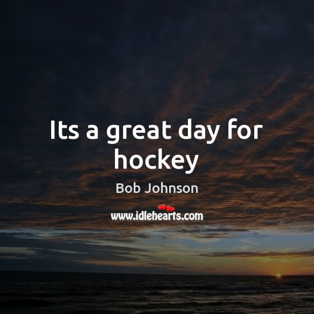 Its a great day for hockey Good Day Quotes Image
