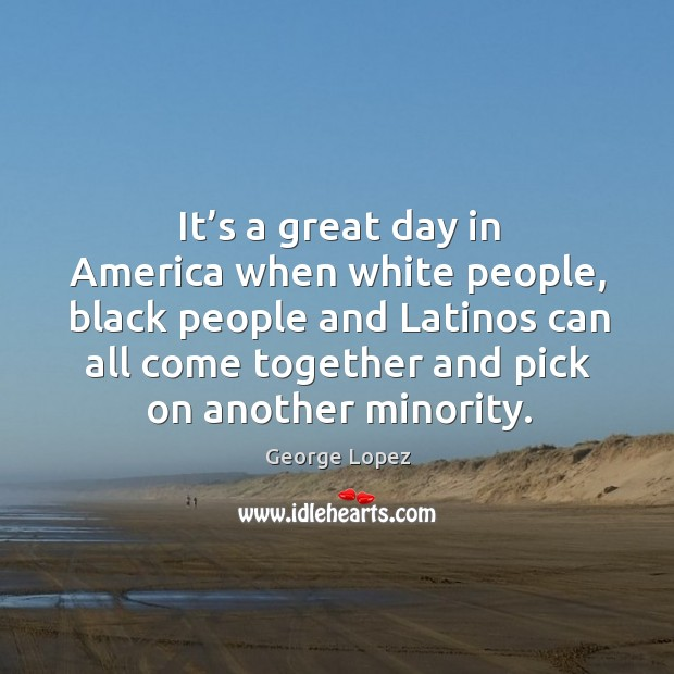 It's a great day in america when white people, black people and latinos can all Image
