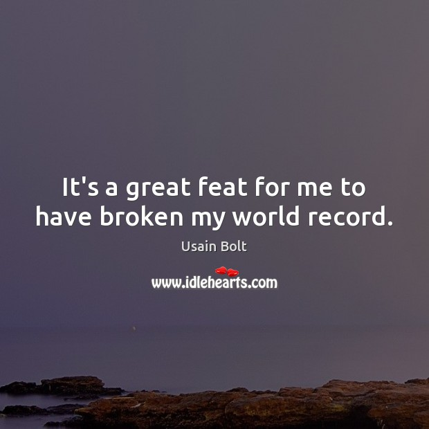 It's a great feat for me to have broken my world record. Usain Bolt Picture Quote