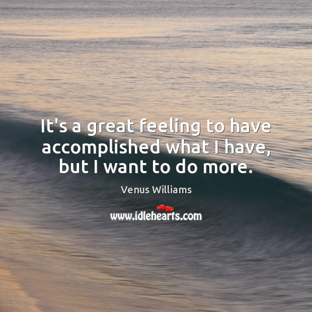 It's a great feeling to have accomplished what I have, but I want to do more. Image