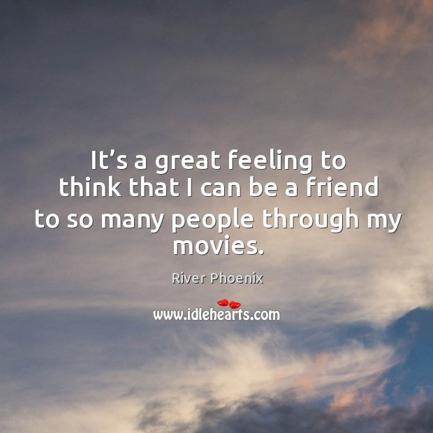 It's a great feeling to think that I can be a friend to so many people through my movies. Image