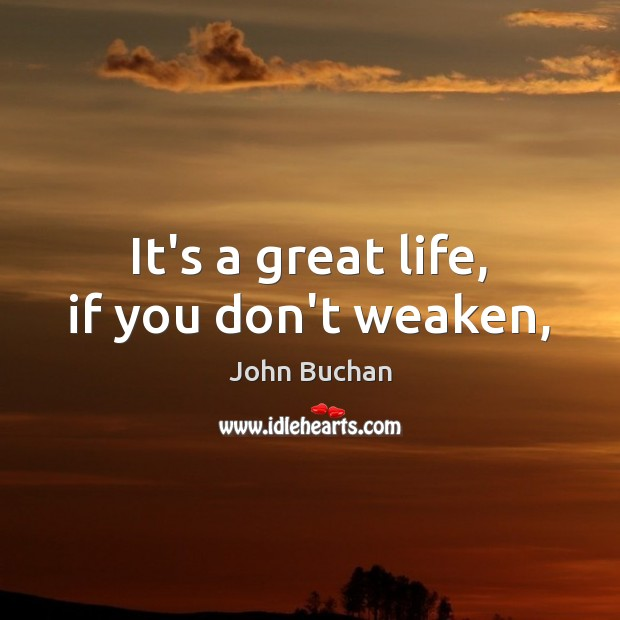 It's a great life, if you don't weaken, John Buchan Picture Quote
