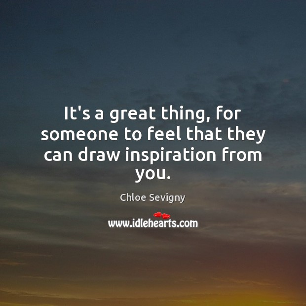 It's a great thing, for someone to feel that they can draw inspiration from you. Chloe Sevigny Picture Quote
