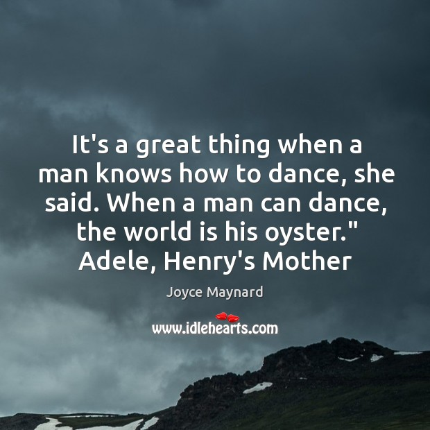 It's a great thing when a man knows how to dance, she Joyce Maynard Picture Quote