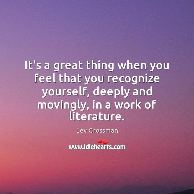 It's a great thing when you feel that you recognize yourself, deeply Lev Grossman Picture Quote