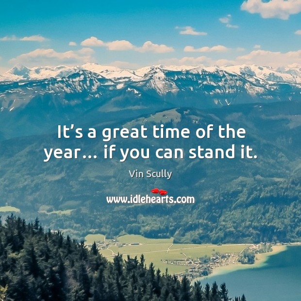 It's a great time of the year… if you can stand it. Vin Scully Picture Quote