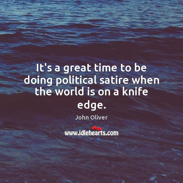 It's a great time to be doing political satire when the world is on a knife edge. John Oliver Picture Quote