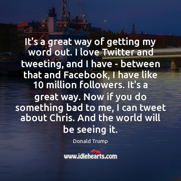 It's a great way of getting my word out. I love Twitter Image