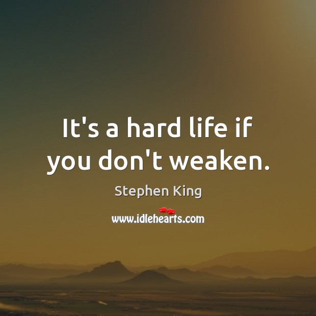 It's a hard life if you don't weaken. Image