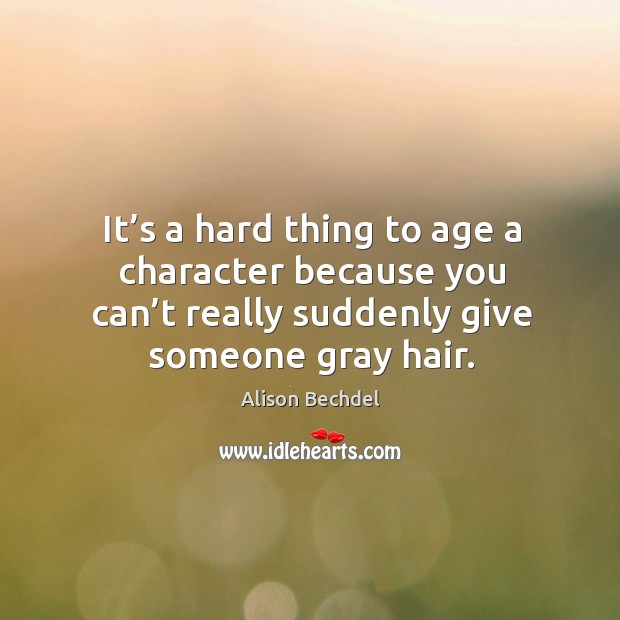 It's a hard thing to age a character because you can't really suddenly give someone gray hair. Alison Bechdel Picture Quote