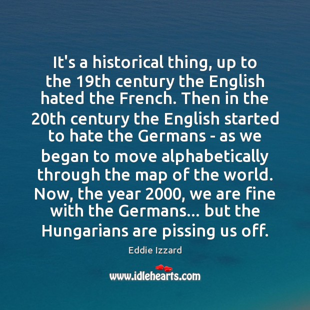 It's a historical thing, up to the 19th century the English hated Eddie Izzard Picture Quote