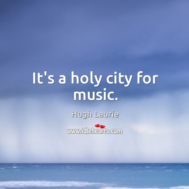 It's a holy city for music. Image