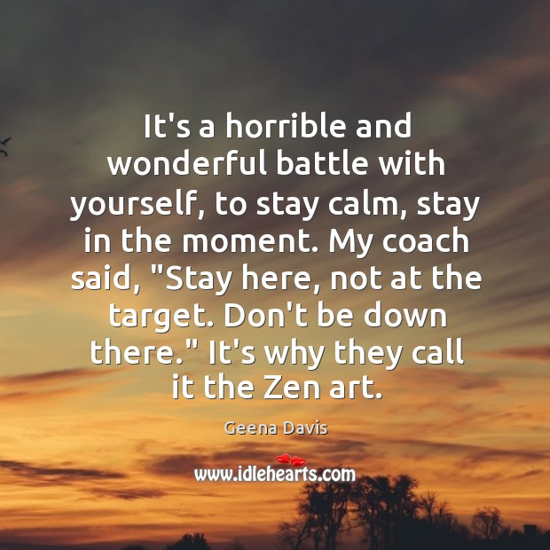 It's a horrible and wonderful battle with yourself, to stay calm, stay Geena Davis Picture Quote