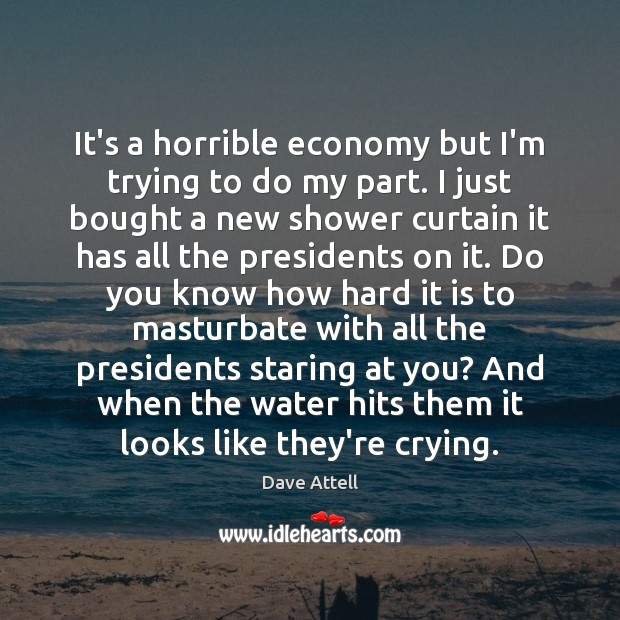 It's a horrible economy but I'm trying to do my part. I Dave Attell Picture Quote