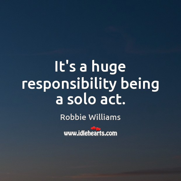 It's a huge responsibility being a solo act. Robbie Williams Picture Quote