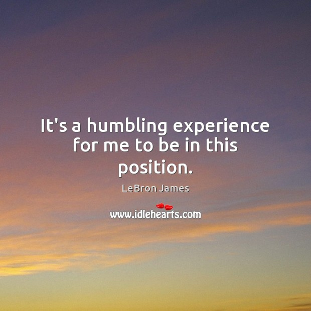 It's a humbling experience for me to be in this position. LeBron James Picture Quote