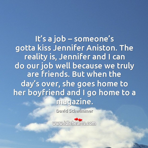 It's a job – someone's gotta kiss jennifer aniston. The reality is, jennifer and I can do our job well because we truly are friends. David Schwimmer Picture Quote