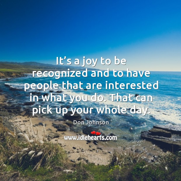It's a joy to be recognized and to have people that are interested in what you do. Don Johnson Picture Quote