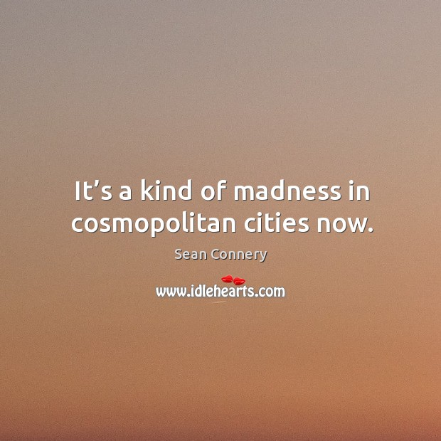 It's a kind of madness in cosmopolitan cities now. Image
