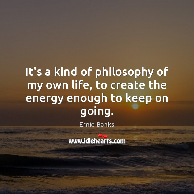 Image, It's a kind of philosophy of my own life, to create the energy enough to keep on going.
