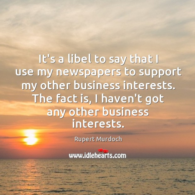 Image, It's a libel to say that I use my newspapers to support