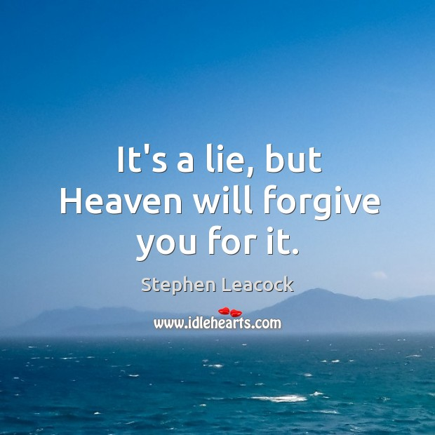 It's a lie, but Heaven will forgive you for it. Stephen Leacock Picture Quote