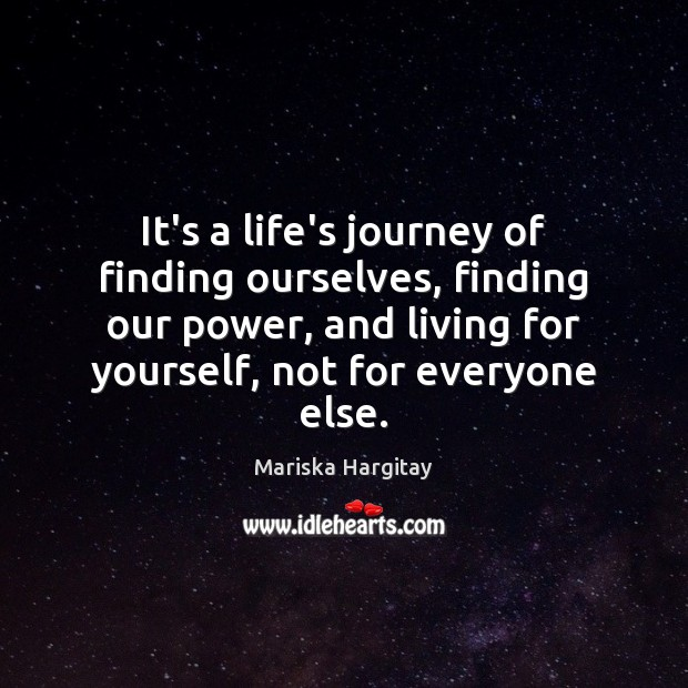 It's a life's journey of finding ourselves, finding our power, and living Mariska Hargitay Picture Quote