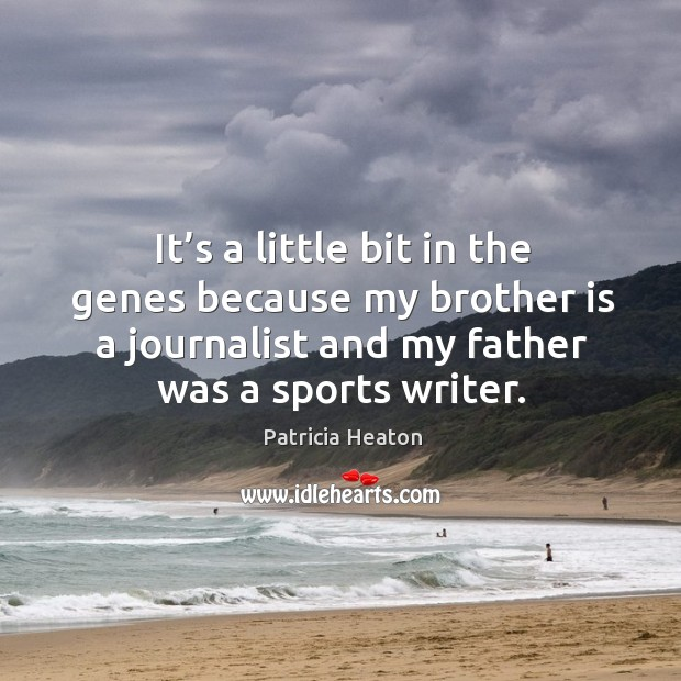 It's a little bit in the genes because my brother is a journalist and my father was a sports writer. Image