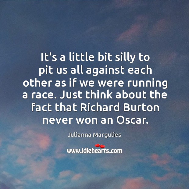 It's a little bit silly to pit us all against each other Julianna Margulies Picture Quote