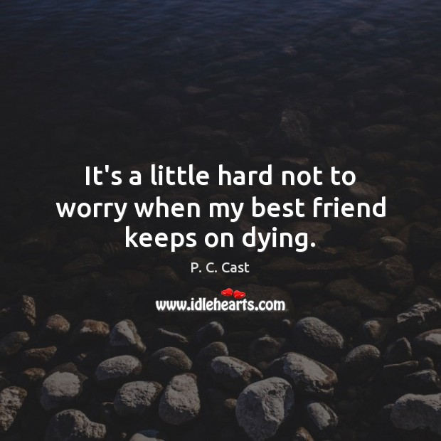 It's a little hard not to worry when my best friend keeps on dying. Image