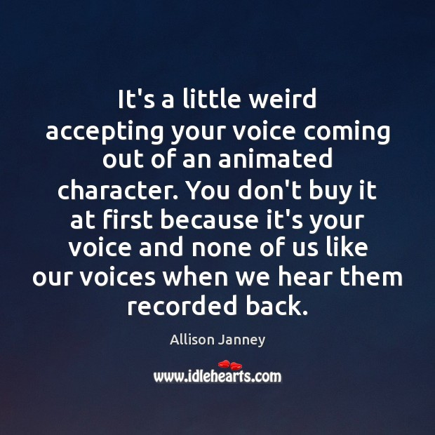 Image, It's a little weird accepting your voice coming out of an animated