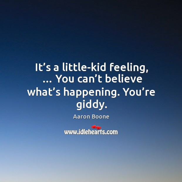 It's a little-kid feeling, … you can't believe what's happening. You're giddy. Aaron Boone Picture Quote