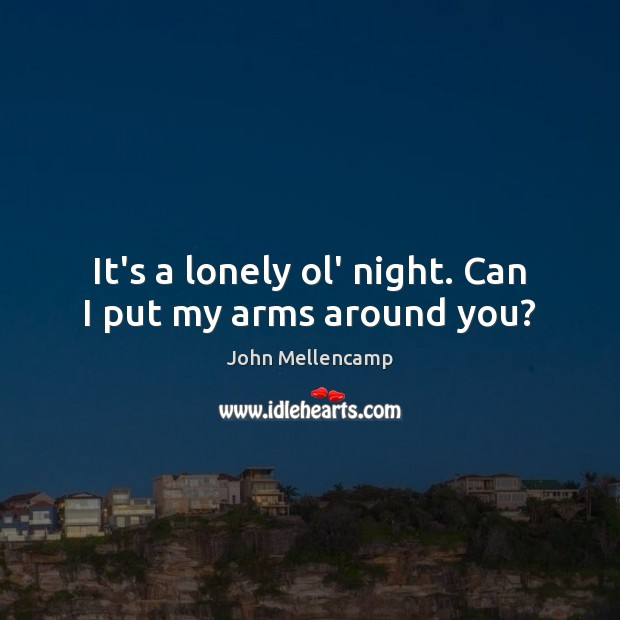 It's a lonely ol' night. Can I put my arms around you? Lonely Quotes Image