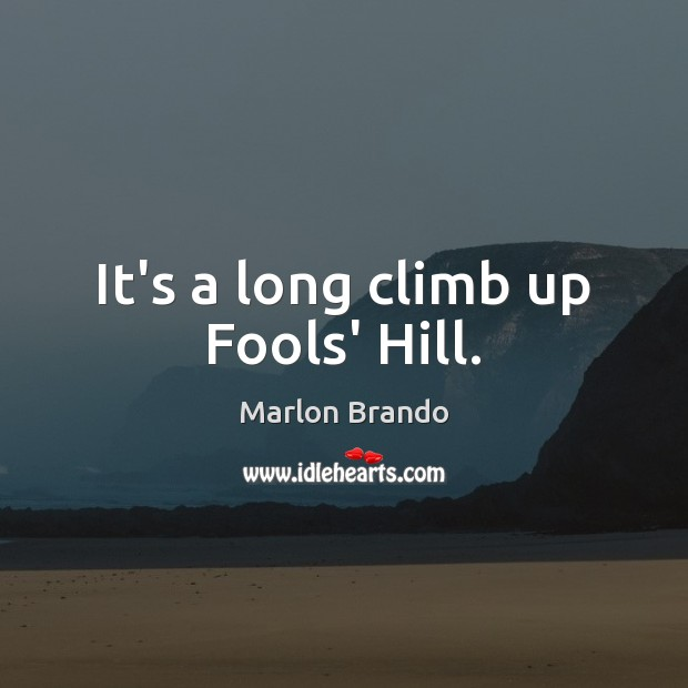 Marlon Brando Picture Quote image saying: It's a long climb up Fools' Hill.