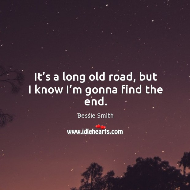 It's a long old road, but I know I'm gonna find the end. Image