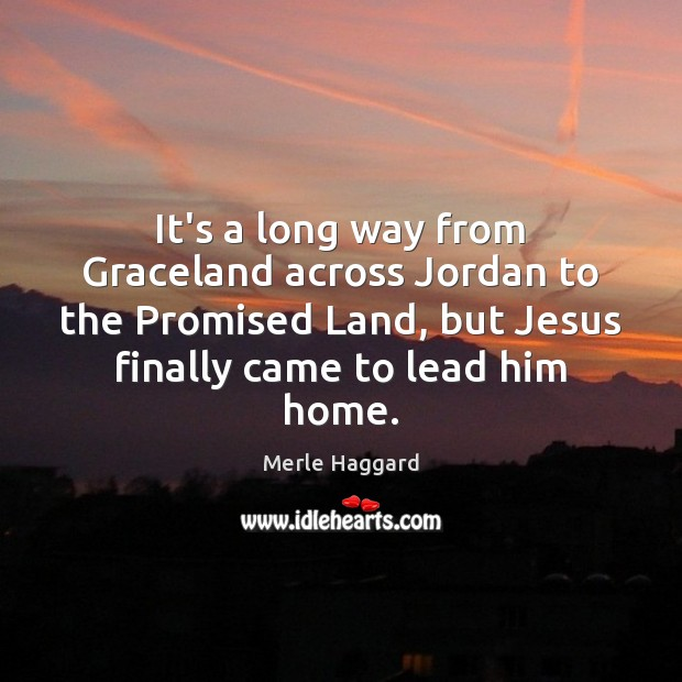 It's a long way from Graceland across Jordan to the Promised Land, Merle Haggard Picture Quote