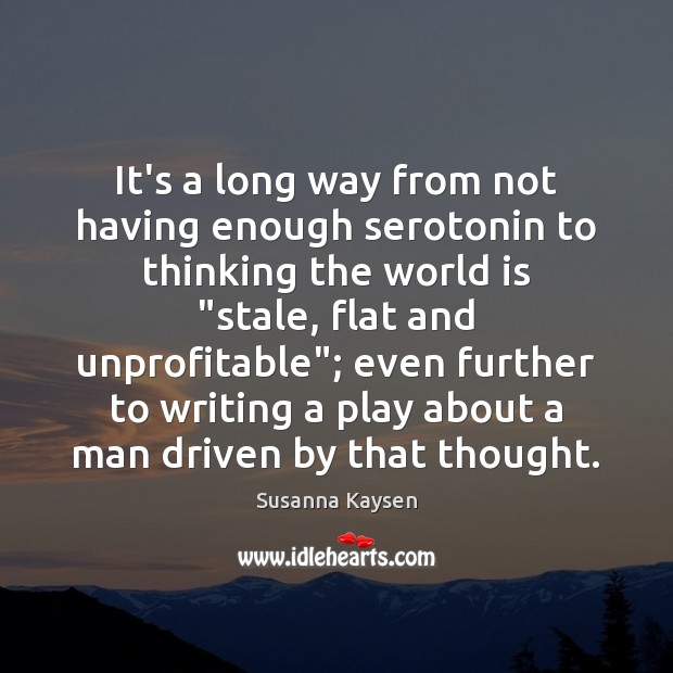 It's a long way from not having enough serotonin to thinking the Susanna Kaysen Picture Quote