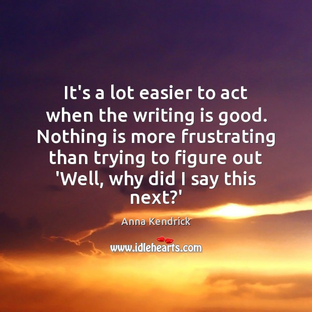It's a lot easier to act when the writing is good. Nothing Anna Kendrick Picture Quote