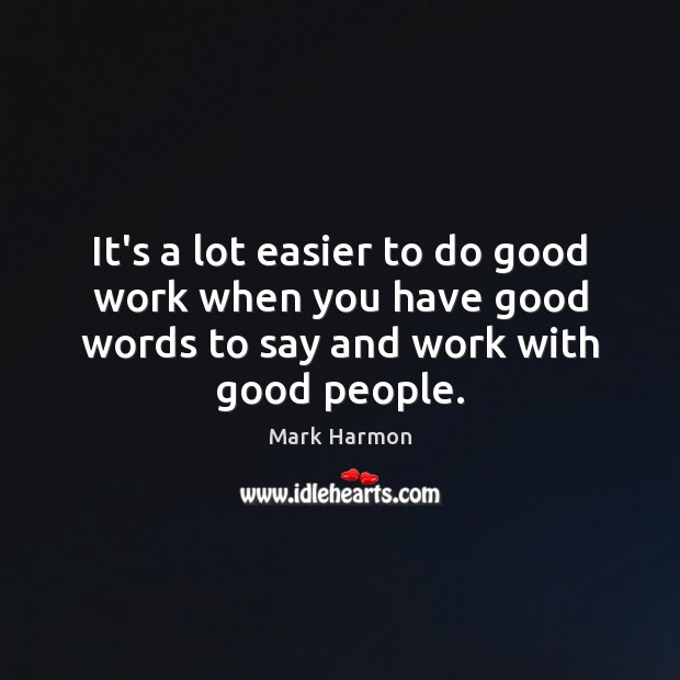 Image, It's a lot easier to do good work when you have good
