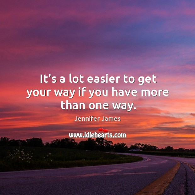 It's a lot easier to get your way if you have more than one way. Jennifer James Picture Quote