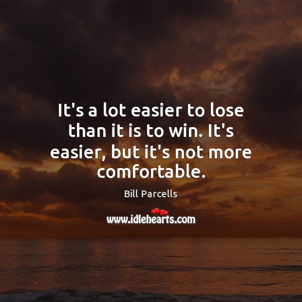 It's a lot easier to lose than it is to win. It's easier, but it's not more comfortable. Image