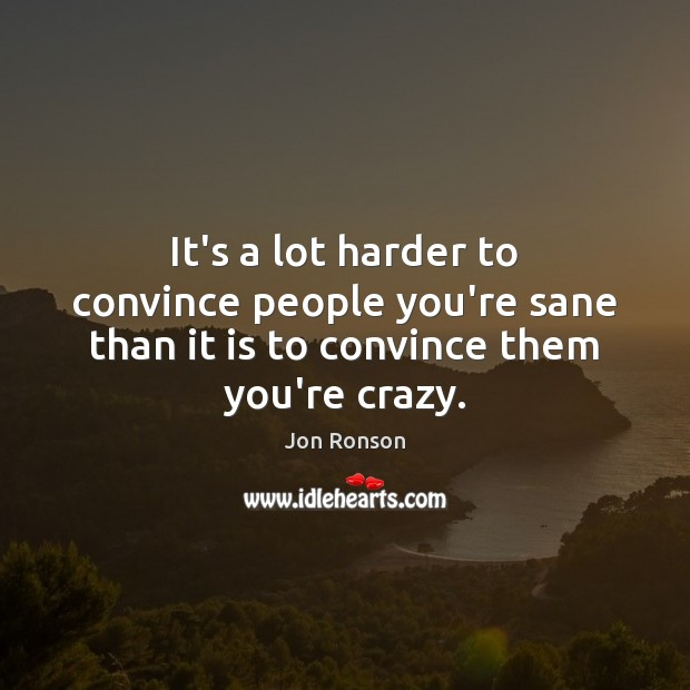 It's a lot harder to convince people you're sane than it is to convince them you're crazy. Jon Ronson Picture Quote