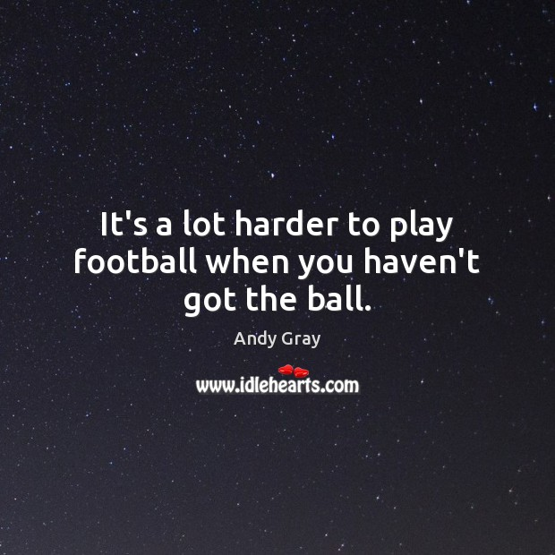 Image, It's a lot harder to play football when you haven't got the ball.
