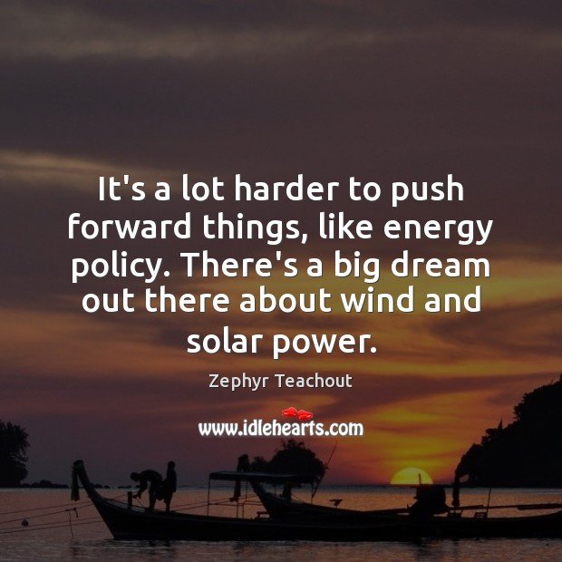 It's a lot harder to push forward things, like energy policy. There's Zephyr Teachout Picture Quote