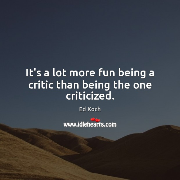It's a lot more fun being a critic than being the one criticized. Ed Koch Picture Quote