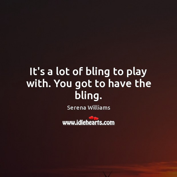 It's a lot of bling to play with. You got to have the bling. Serena Williams Picture Quote