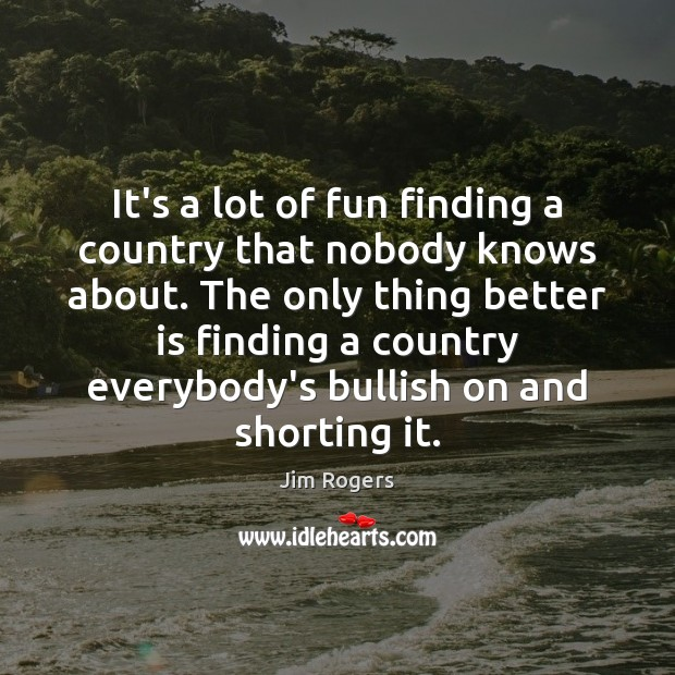It's a lot of fun finding a country that nobody knows about. Jim Rogers Picture Quote